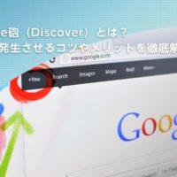 Google砲(Discover)とは?狙って発生させるコツやメリットを徹底解説!